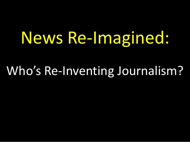 News Re-Imagined: Who's Re-Inventing Journalism?