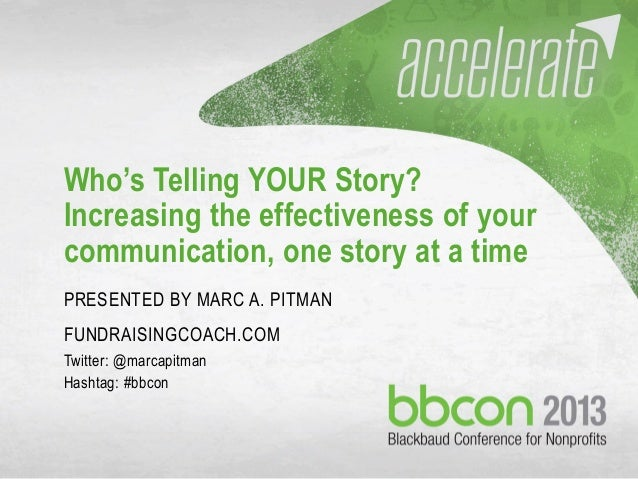 Who's Telling YOUR Story? Increasing the effectiveness of your communication, one story at a time PRESENTED BY MARC A. PIT...