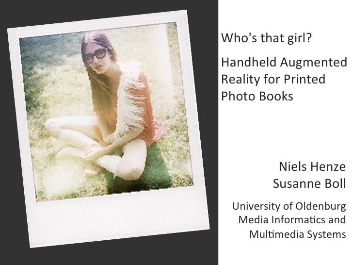 Whos that girl?  Handheld Augmented Reality for Printed Photo Books                    Niels Henze...