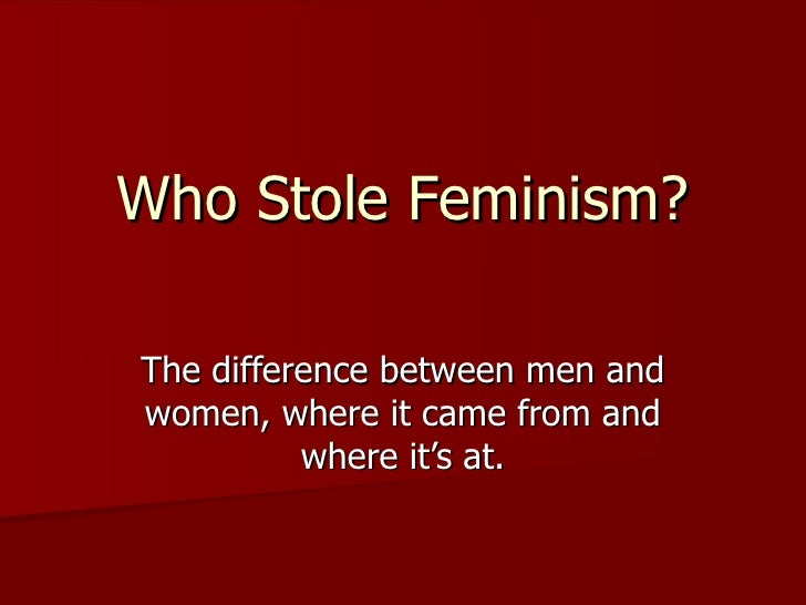 Who Stole Feminism? The difference between men and women, where it came from and where it's at.