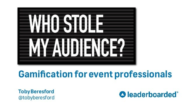 Who Stole My Audience? Gamificationforeventprofessionals TobyBeresford @tobyberesford