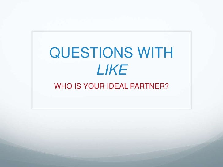 QUESTIONS WITH LIKE<br />WHO IS YOUR IDEAL PARTNER?<br />