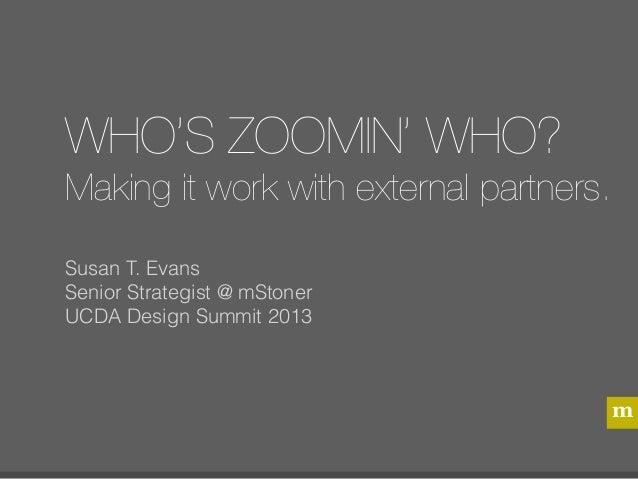 WHO'S ZOOMIN' WHO?Making it work with external partners.Susan T. EvansSenior Strategist @ mStonerUCDA Design Summit 2013  ...