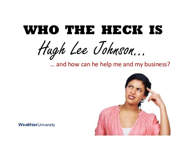 WHO THE HECK IS Hugh Lee Johnson… … and how can he help me and my business?