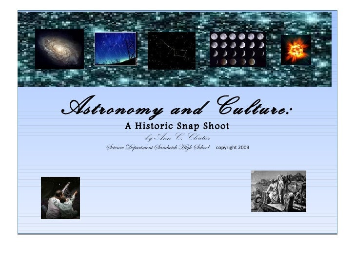 Astronomy and Culture: A Historic Snap Shoot by Ann C. Cloutier Science Department Sandwich High School   copyright 2009