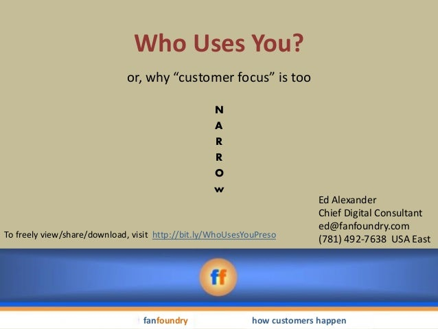 """Who Uses You? or, why """"customer focus"""" is too N A R R O w  To freely view/share/download, visit http://bit.ly/WhoUsesYouPr..."""
