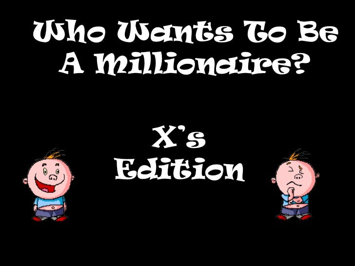 Who Wants To Be A Millionaire?      X's    Edition