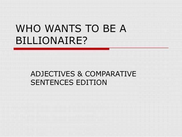 WHO WANTS TO BE A BILLIONAIRE? ADJECTIVES & COMPARATIVE SENTENCES EDITION