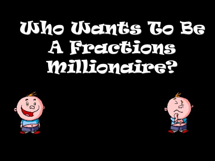 Who Wants To Be  A Fractions  Millionaire?