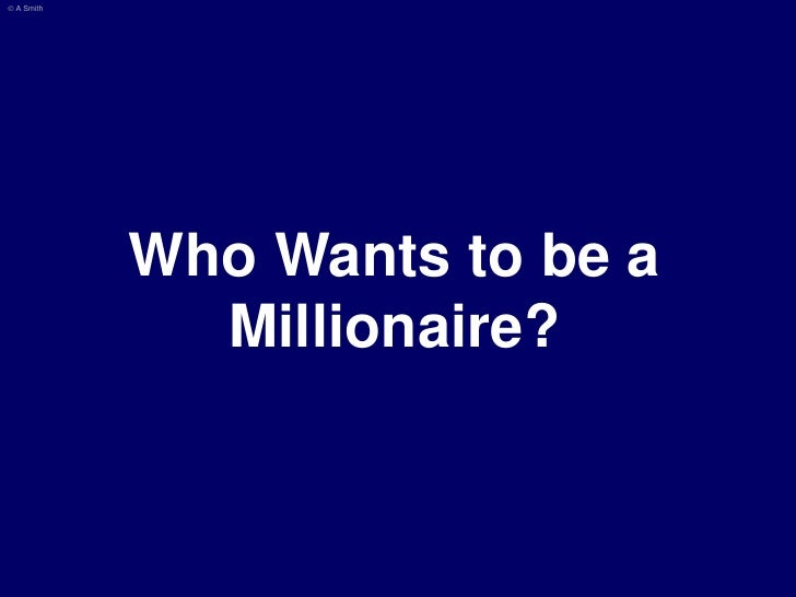 © A Smith                 Who Wants to be a               Millionaire?