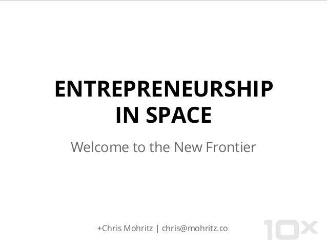 ENTREPRENEURSHIP IN SPACE Welcome to the New Frontier +Chris Mohritz   chris@mohritz.co