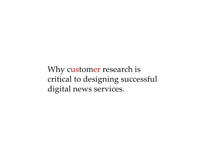 Why c us tom er  research is critical to designing successful  digital news services.