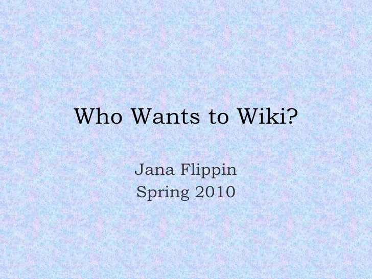Who Wants to Wiki? Jana Flippin Spring 2010