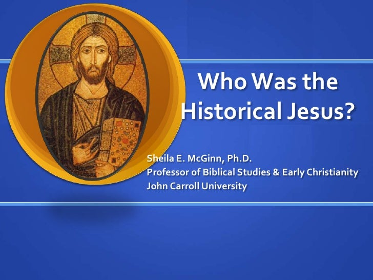 Who Was the Historical Jesus?<br />Sheila E. McGinn, Ph.D.<br />Professor of Biblical Studies & Early Christianity<br />Jo...