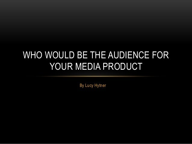WHO WOULD BE THE AUDIENCE FOR YOUR MEDIA PRODUCT By Lucy Hytner