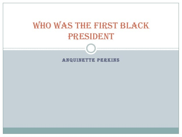 WHO WAS THE FIRST BLACK PRESIDENT ANQUINETTE PERKINS