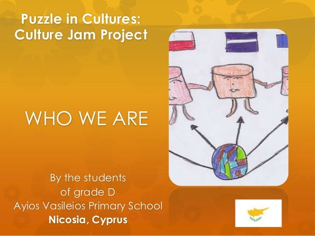 Puzzle in Cultures: Culture Jam Project WHO WE ARE By the students of grade D Ayios Vasileios Primary School Nicosia, Cypr...