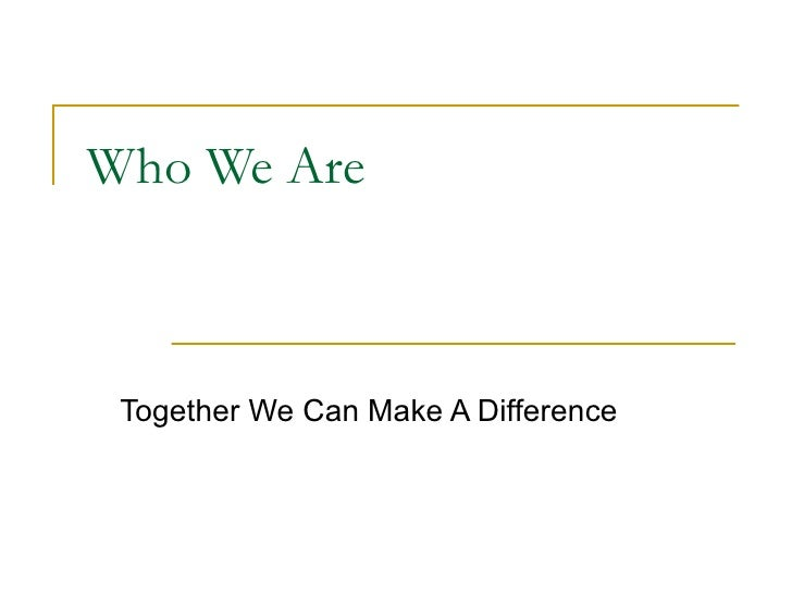 Who We Are Together We Can Make A Difference