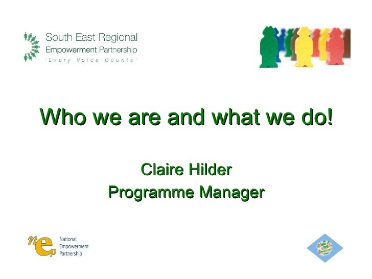Who we are and what we do! Claire Hilder Programme Manager