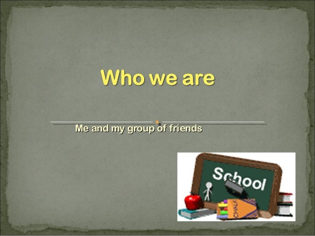 Me and my group of friends