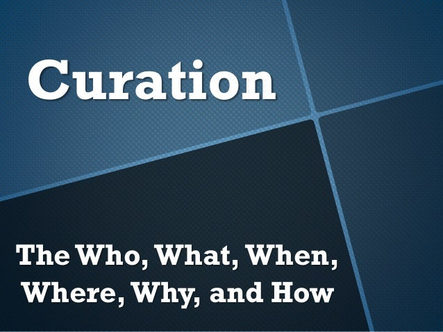 The Who,What,When, Where,Why, and How Curation
