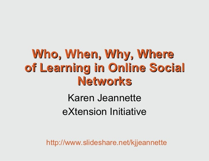 Who, When, Why, Where  of Learning in Online Social Networks Karen Jeannette eXtension Initiative http://www.slideshare.ne...