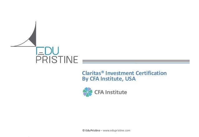 Claritas® Investment Certification By CFA Institute, USA  © EduPristine For Who & Why Claritas (Confidential)  © EduPristi...