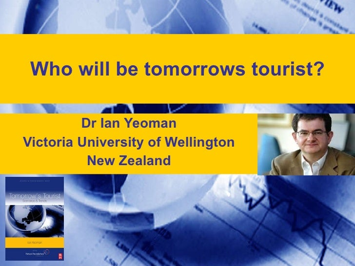 Who will be tomorrows tourist? Dr Ian Yeoman Victoria University of Wellington New Zealand