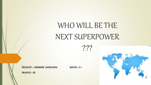 WHO WILL BE THE NEXT SUPERPOWER ??? MADE BY – ABHISHEK DAWACHYA BATCH – F 1 BRANCH – EE