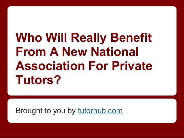 Who Will Really BenefitFrom A New NationalAssociation For PrivateTutors?Brought to you by tutorhub.com