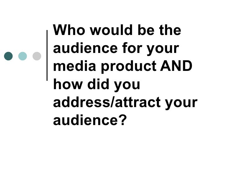 Who would be theaudience for yourmedia product ANDhow did youaddress/attract youraudience?