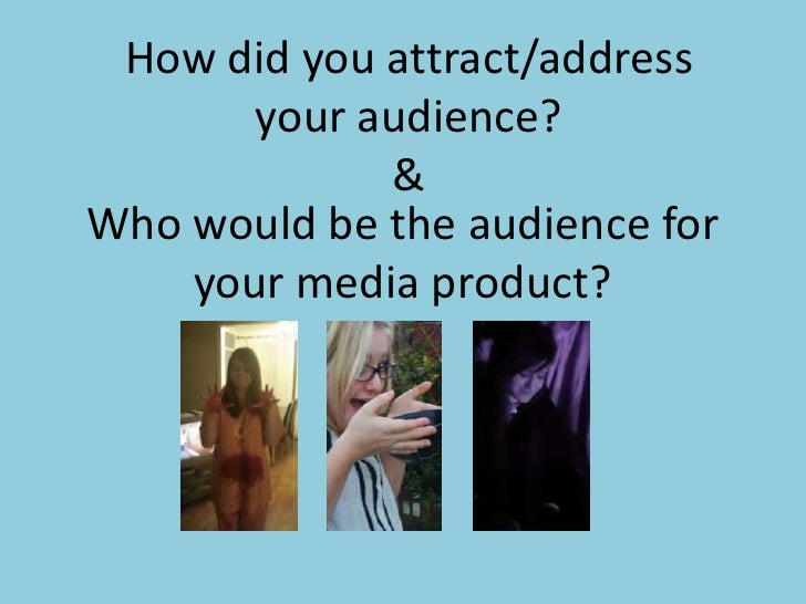 How did you attract/address       your audience?             &Who would be the audience for    your media product?