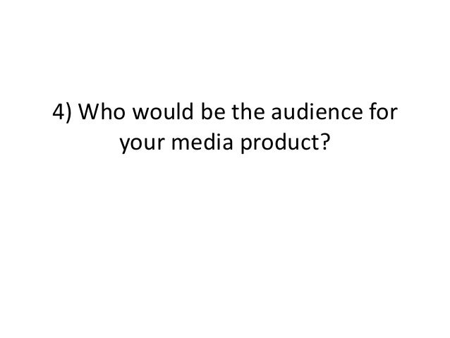 4) Who would be the audience for     your media product?