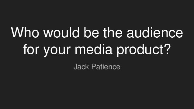 Who would be the audience for your media product? Jack Patience