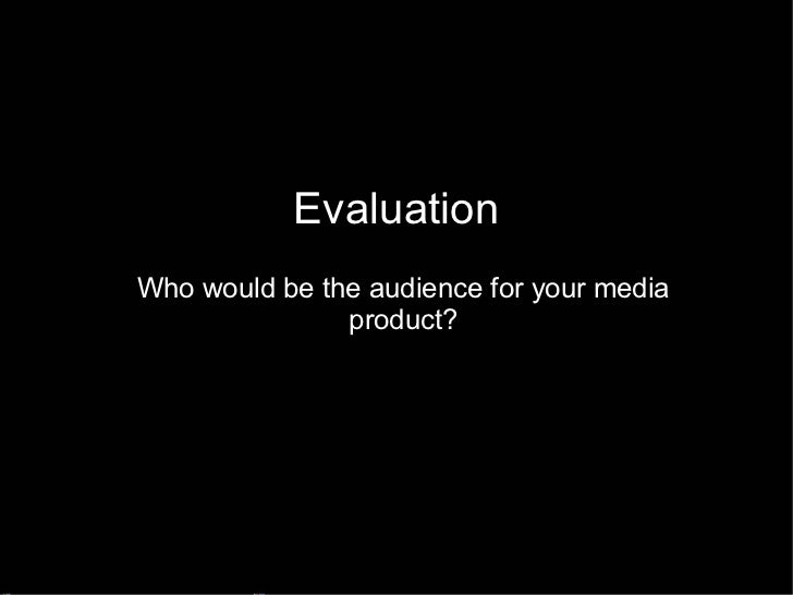 Evaluation Who would be the audience for your media product?