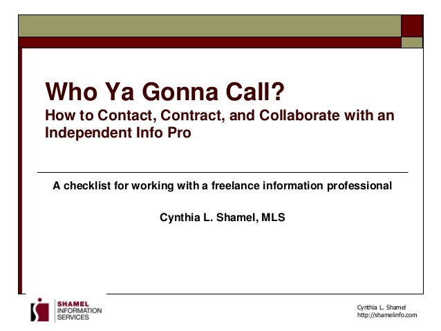 Cynthia L. Shamel http://shamelinfo.com Who Ya Gonna Call? How to Contact, Contract, and Collaborate with an Independent I...