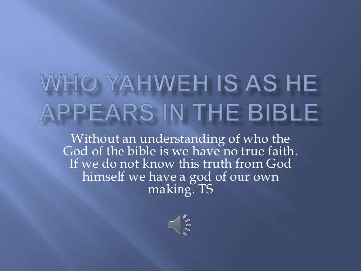 Who Yahweh is as he appears in the bible<br />Without an understanding of who the God of the bible is we have no true fait...