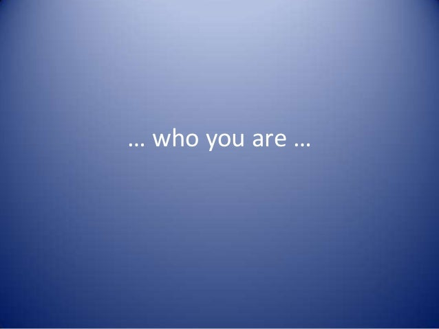 … who you are …