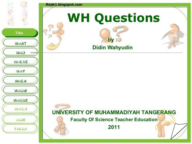 WH Questions by : Didin Wahyudin UNIVERSITY OF MUHAMMADIYAH TANGERANG Faculty Of Science Teacher Education 2011 fkipb1.blo...