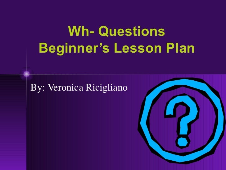 Wh- Questions Beginner's Lesson Plan By: Veronica Ricigliano