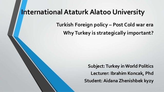 International Ataturk Alatoo University Turkish Foreign policy – Post Cold war era WhyTurkey is strategically important? S...