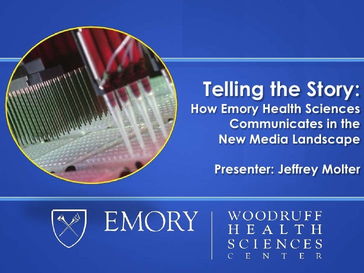 Telling the Story:How Emory Health Sciences Communicates in theNew Media Landscape<br />Presenter: Jeffrey Molter<br />