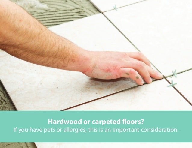 Hardwood or carpeted floors? If you have pets or allergies, this is an important consideration.