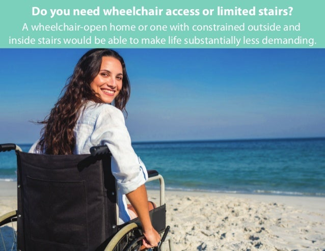 A wheelchair-open home or one with constrained outside and inside stairs would be able to make life substantially less dem...