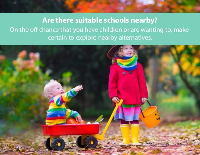 On the off chance that you have children or are wanting to, make certain to explore nearby alternatives. Are there suitabl...