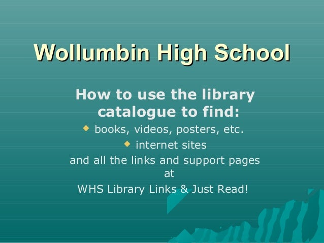 Wollumbin High School How to use the library catalogue to find: books, videos, posters, etc.  internet sites and all the ...