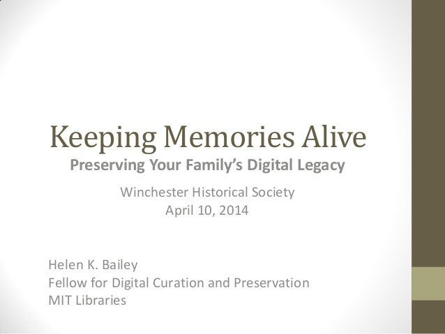 Keeping Memories Alive Preserving Your Family's Digital Legacy Winchester Historical Society April 10, 2014 Helen K. Baile...