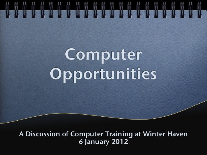 Computer        OpportunitiesA Discussion of Computer Training at Winter Haven                  6 January 2012