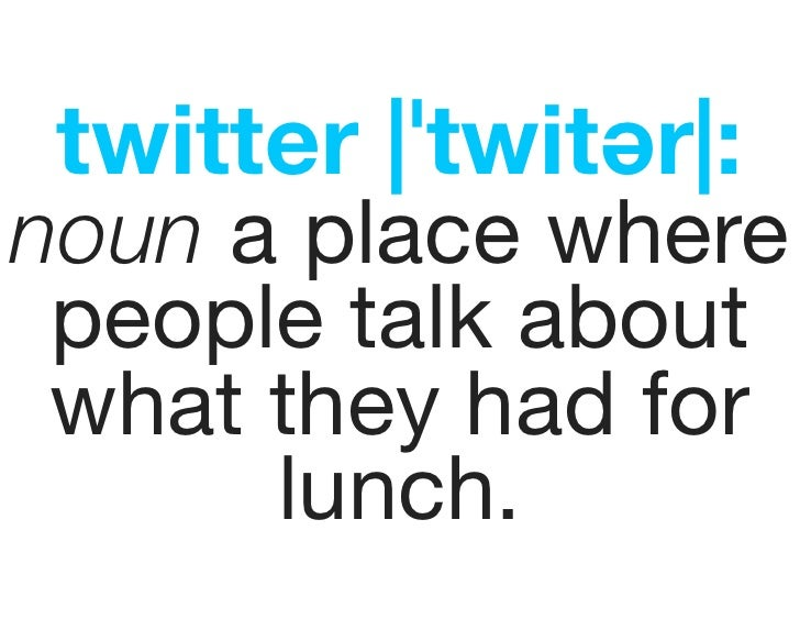 twitter |ˈtwitər|: noun a place where  people talk about  what they had for       lunch.