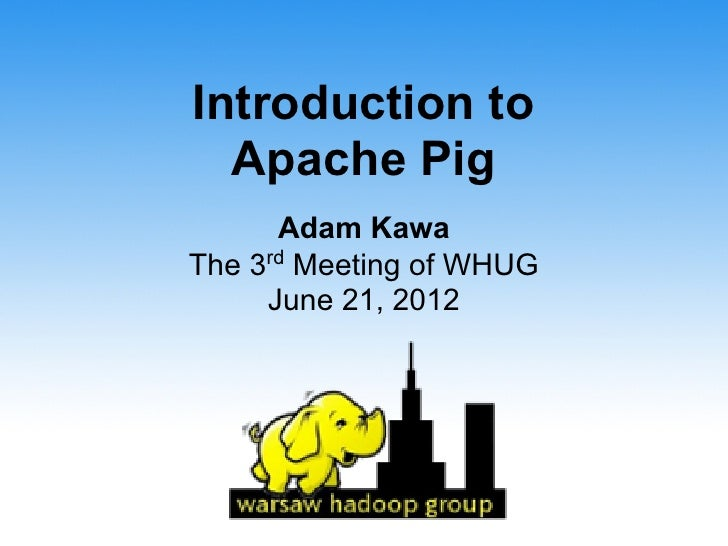 Introduction to  Apache Pig      Adam KawaThe 3rd Meeting of WHUG     June 21, 2012